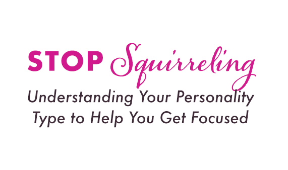 Stop Squirreling: Understanding Your Personality Type to Help You Get Focused